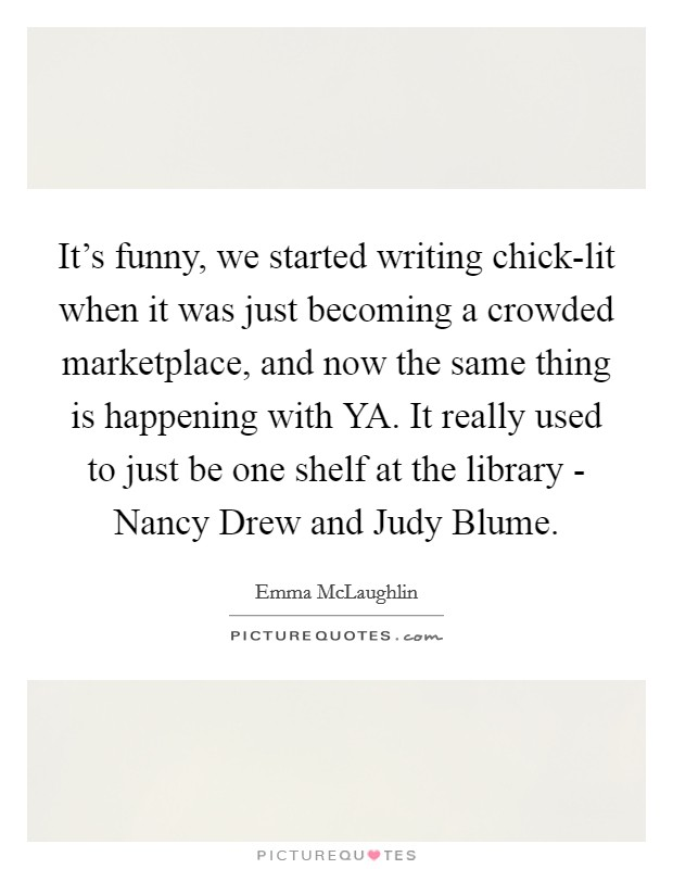 It's funny, we started writing chick-lit when it was just becoming a crowded marketplace, and now the same thing is happening with YA. It really used to just be one shelf at the library - Nancy Drew and Judy Blume Picture Quote #1