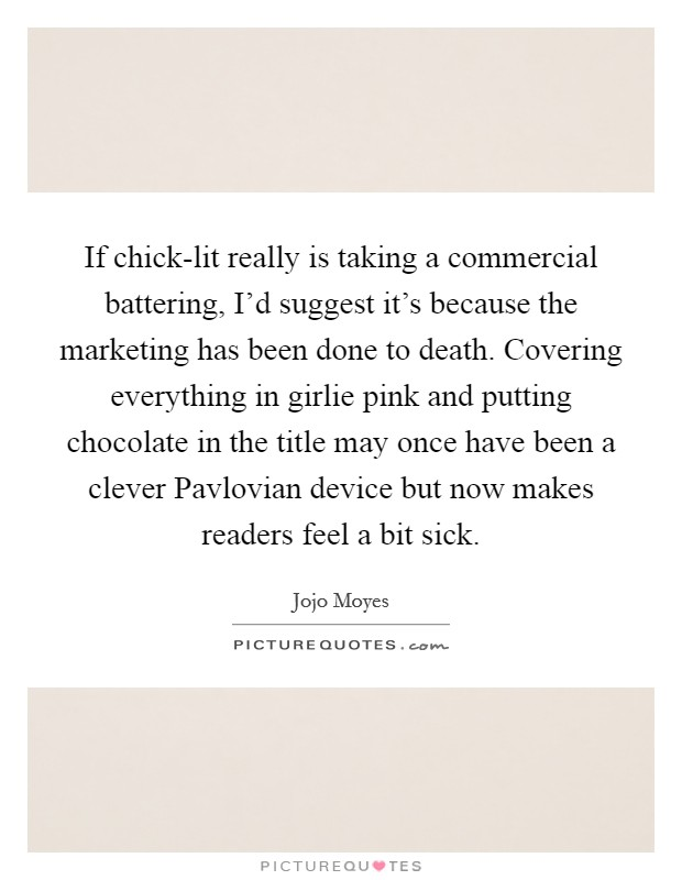If chick-lit really is taking a commercial battering, I'd suggest it's because the marketing has been done to death. Covering everything in girlie pink and putting chocolate in the title may once have been a clever Pavlovian device but now makes readers feel a bit sick Picture Quote #1