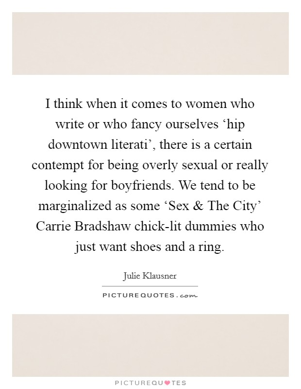 I think when it comes to women who write or who fancy ourselves 'hip downtown literati', there is a certain contempt for being overly sexual or really looking for boyfriends. We tend to be marginalized as some 'Sex and The City' Carrie Bradshaw chick-lit dummies who just want shoes and a ring Picture Quote #1