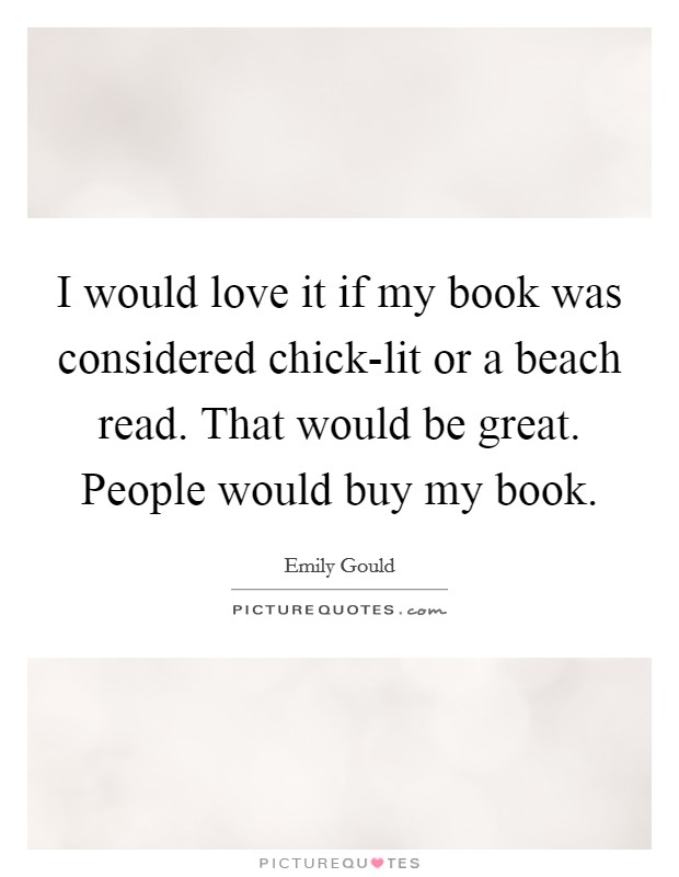 I would love it if my book was considered chick-lit or a beach read. That would be great. People would buy my book Picture Quote #1