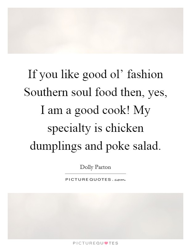 If you like good ol' fashion Southern soul food then, yes, I am a good cook! My specialty is chicken dumplings and poke salad Picture Quote #1