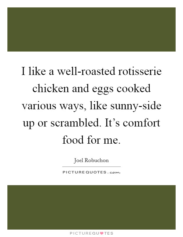 I like a well-roasted rotisserie chicken and eggs cooked various ways, like sunny-side up or scrambled. It's comfort food for me Picture Quote #1