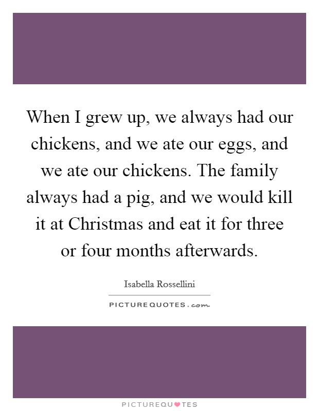 When I grew up, we always had our chickens, and we ate our eggs, and we ate our chickens. The family always had a pig, and we would kill it at Christmas and eat it for three or four months afterwards Picture Quote #1