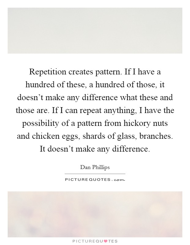 Repetition creates pattern. If I have a hundred of these, a hundred of those, it doesn't make any difference what these and those are. If I can repeat anything, I have the possibility of a pattern from hickory nuts and chicken eggs, shards of glass, branches. It doesn't make any difference Picture Quote #1