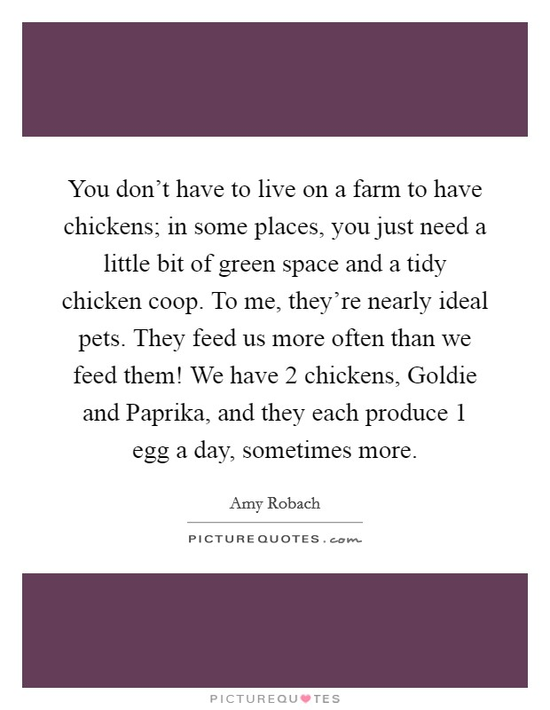 You don't have to live on a farm to have chickens; in some places, you just need a little bit of green space and a tidy chicken coop. To me, they're nearly ideal pets. They feed us more often than we feed them! We have 2 chickens, Goldie and Paprika, and they each produce 1 egg a day, sometimes more Picture Quote #1