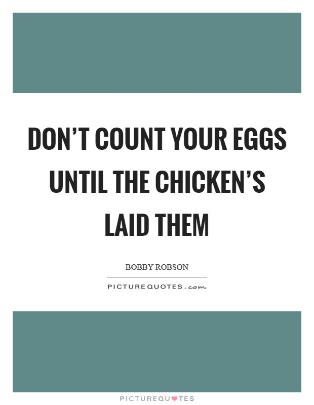 Don't count your eggs until the chicken's laid them Picture Quote #1