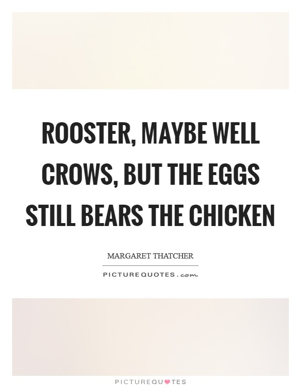 Rooster, maybe well crows, but the eggs still bears the chicken Picture Quote #1