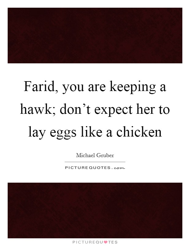 Farid, you are keeping a hawk; don't expect her to lay eggs like a chicken Picture Quote #1