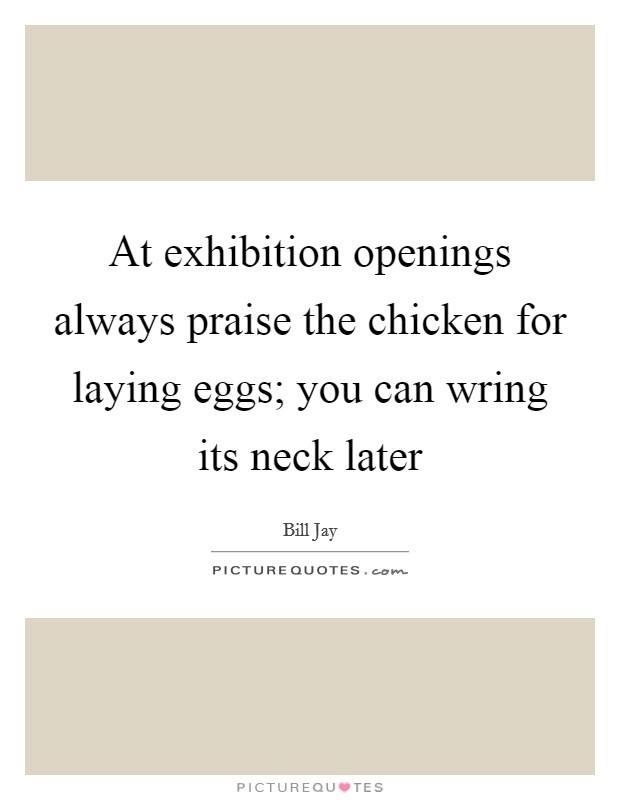 At exhibition openings always praise the chicken for laying eggs; you can wring its neck later Picture Quote #1