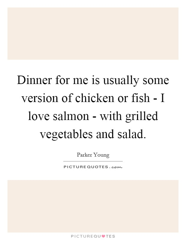 Dinner for me is usually some version of chicken or fish - I love salmon - with grilled vegetables and salad Picture Quote #1
