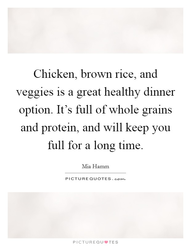 Chicken, brown rice, and veggies is a great healthy dinner option. It's full of whole grains and protein, and will keep you full for a long time Picture Quote #1