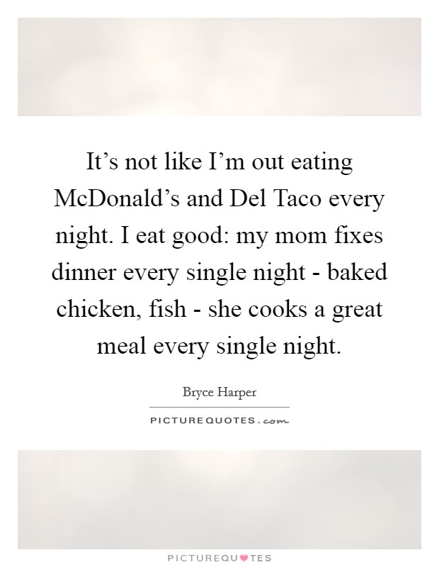 It's not like I'm out eating McDonald's and Del Taco every night. I eat good: my mom fixes dinner every single night - baked chicken, fish - she cooks a great meal every single night Picture Quote #1
