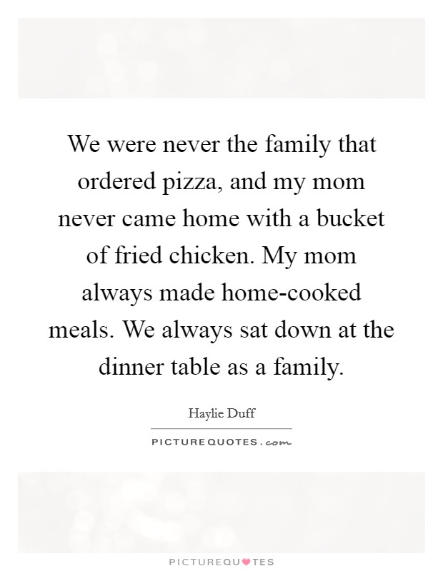 We were never the family that ordered pizza, and my mom never came home with a bucket of fried chicken. My mom always made home-cooked meals. We always sat down at the dinner table as a family Picture Quote #1