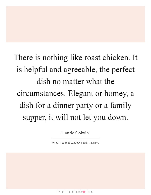 There is nothing like roast chicken. It is helpful and agreeable, the perfect dish no matter what the circumstances. Elegant or homey, a dish for a dinner party or a family supper, it will not let you down Picture Quote #1