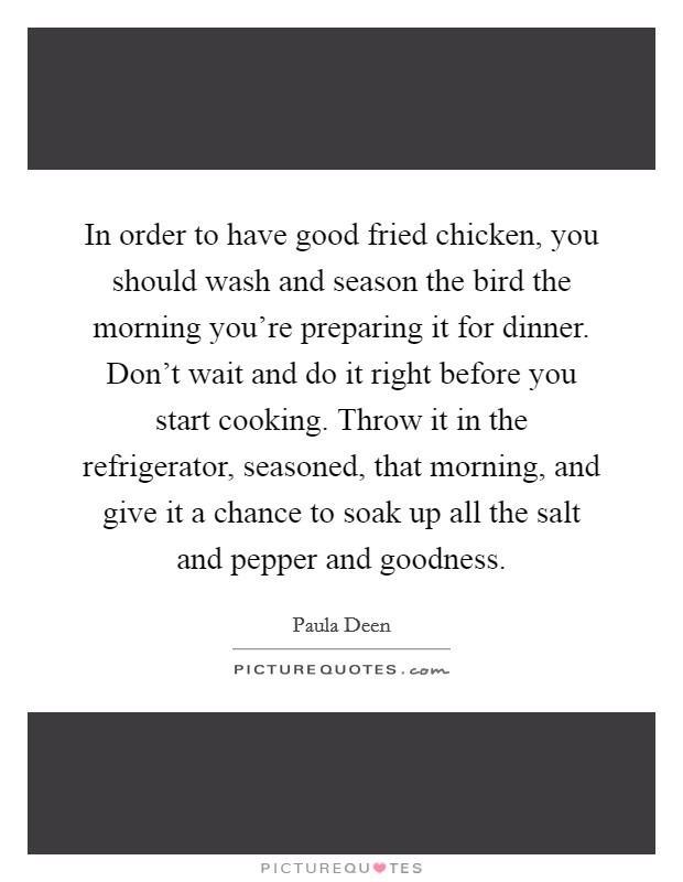 In order to have good fried chicken, you should wash and season the bird the morning you're preparing it for dinner. Don't wait and do it right before you start cooking. Throw it in the refrigerator, seasoned, that morning, and give it a chance to soak up all the salt and pepper and goodness Picture Quote #1
