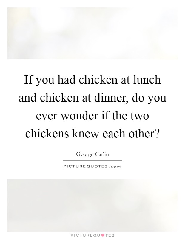If you had chicken at lunch and chicken at dinner, do you ever wonder if the two chickens knew each other? Picture Quote #1