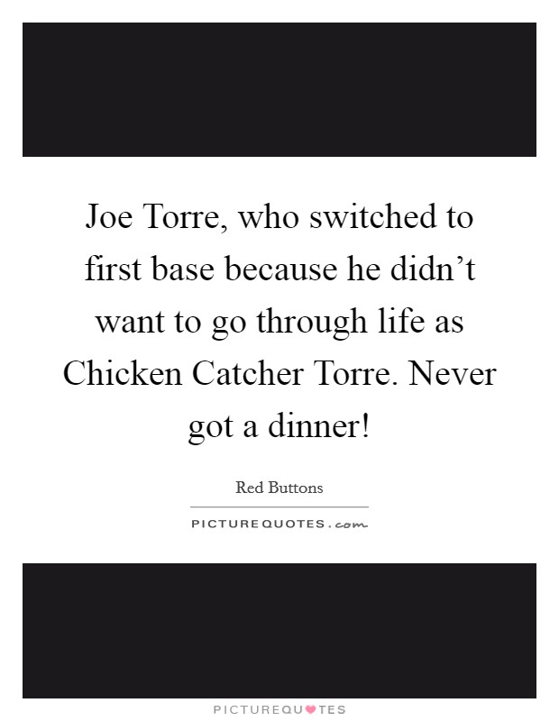 Joe Torre, who switched to first base because he didn't want to go through life as Chicken Catcher Torre. Never got a dinner! Picture Quote #1