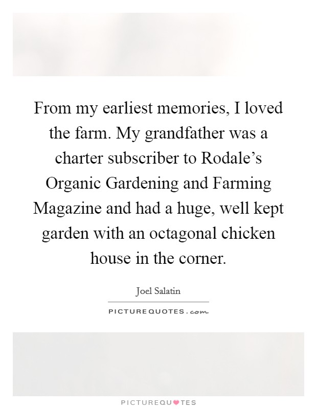From my earliest memories, I loved the farm. My grandfather was a charter subscriber to Rodale's Organic Gardening and Farming Magazine and had a huge, well kept garden with an octagonal chicken house in the corner Picture Quote #1