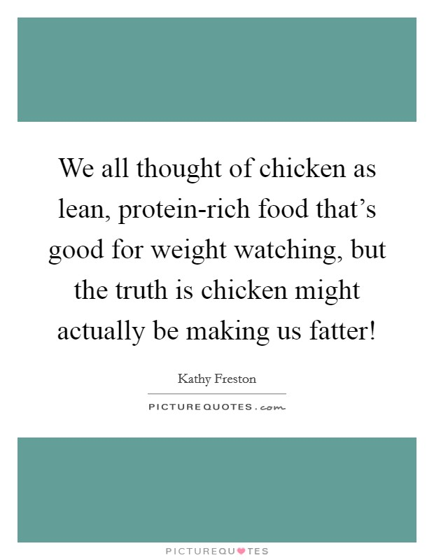 We all thought of chicken as lean, protein-rich food that's good for weight watching, but the truth is chicken might actually be making us fatter! Picture Quote #1