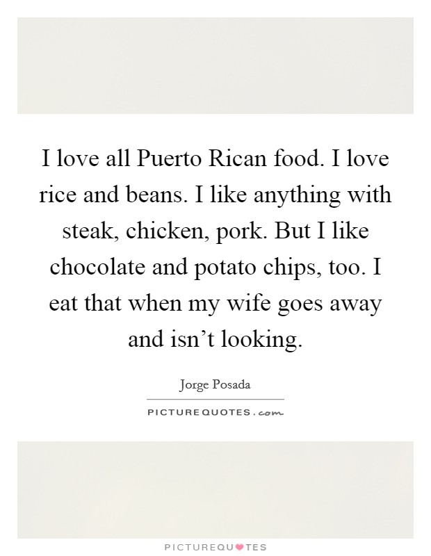 I love all Puerto Rican food. I love rice and beans. I like anything with steak, chicken, pork. But I like chocolate and potato chips, too. I eat that when my wife goes away and isn't looking Picture Quote #1