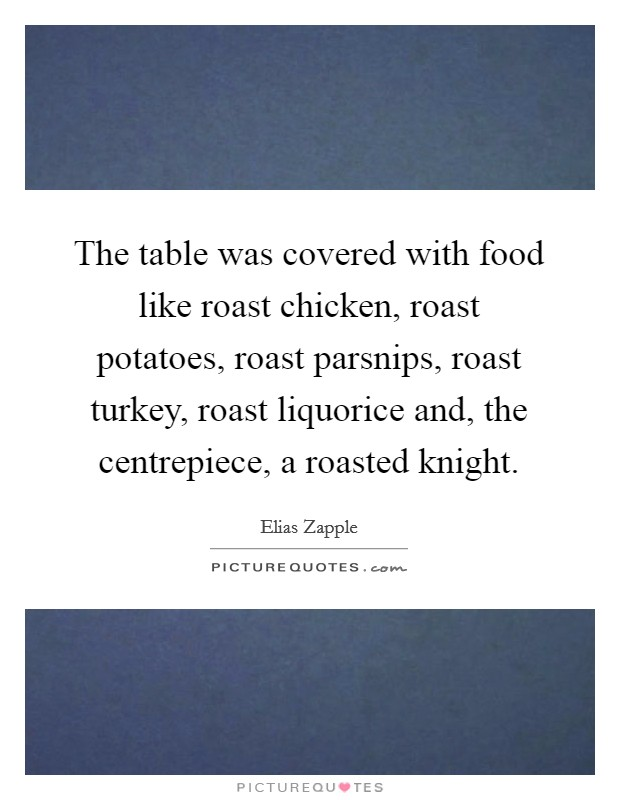 The table was covered with food like roast chicken, roast potatoes, roast parsnips, roast turkey, roast liquorice and, the centrepiece, a roasted knight Picture Quote #1