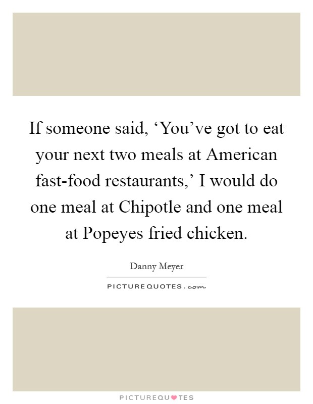 If someone said, 'You've got to eat your next two meals at American fast-food restaurants,' I would do one meal at Chipotle and one meal at Popeyes fried chicken Picture Quote #1