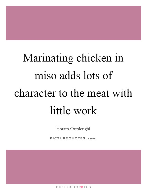 Marinating chicken in miso adds lots of character to the meat with little work Picture Quote #1
