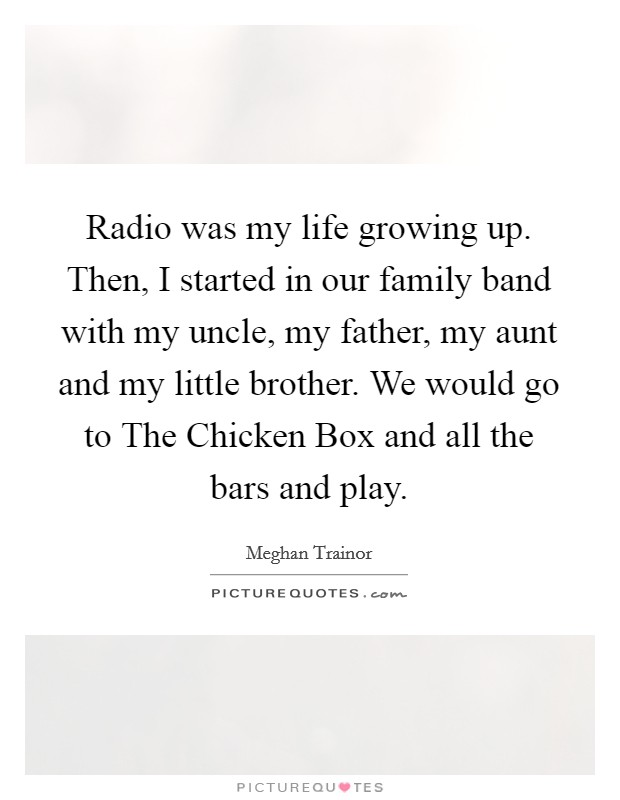 Radio was my life growing up. Then, I started in our family band with my uncle, my father, my aunt and my little brother. We would go to The Chicken Box and all the bars and play Picture Quote #1