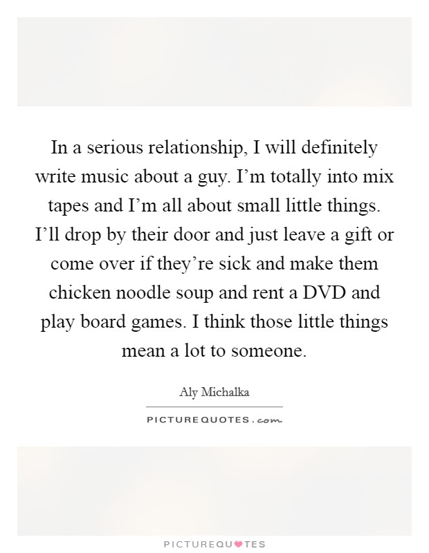 In a serious relationship, I will definitely write music about a guy. I'm totally into mix tapes and I'm all about small little things. I'll drop by their door and just leave a gift or come over if they're sick and make them chicken noodle soup and rent a DVD and play board games. I think those little things mean a lot to someone Picture Quote #1