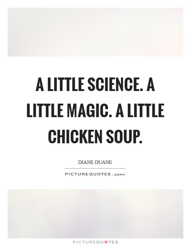 A little science. A little magic. A little chicken soup Picture Quote #1