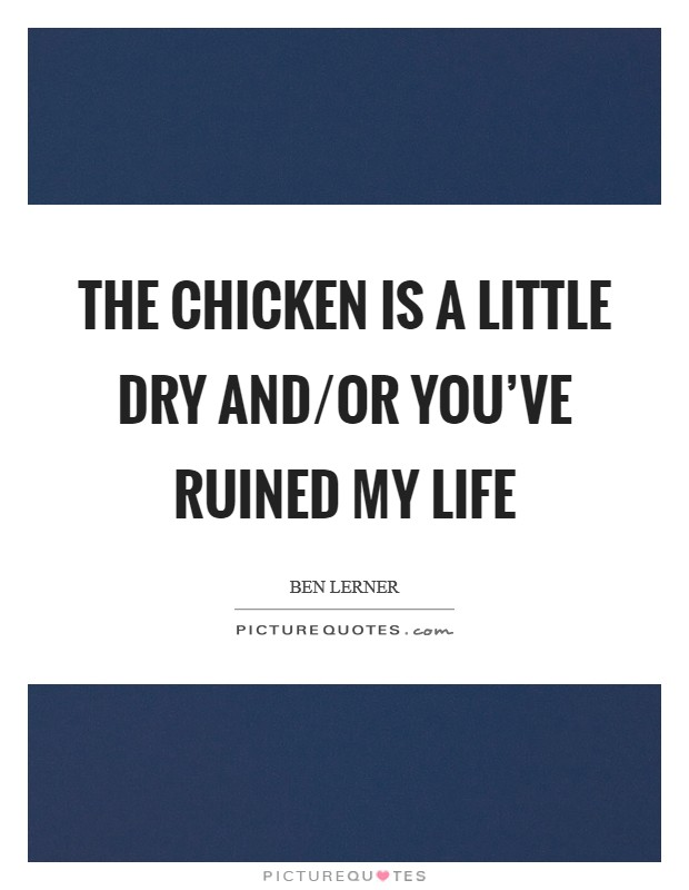 The chicken is a little dry and/or you've ruined my life Picture Quote #1