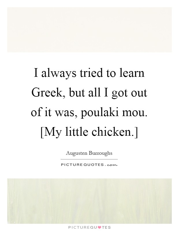 I always tried to learn Greek, but all I got out of it was, poulaki mou. [My little chicken.] Picture Quote #1