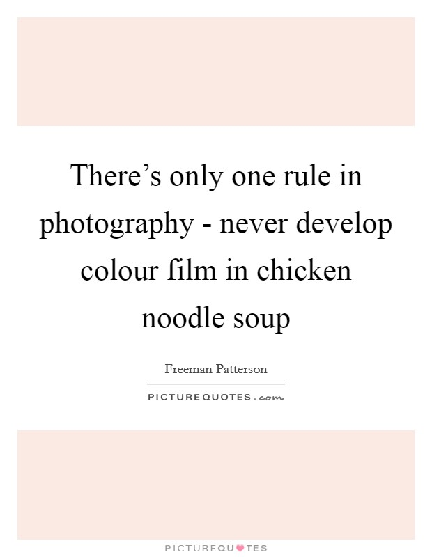 There's only one rule in photography - never develop colour film in chicken noodle soup Picture Quote #1