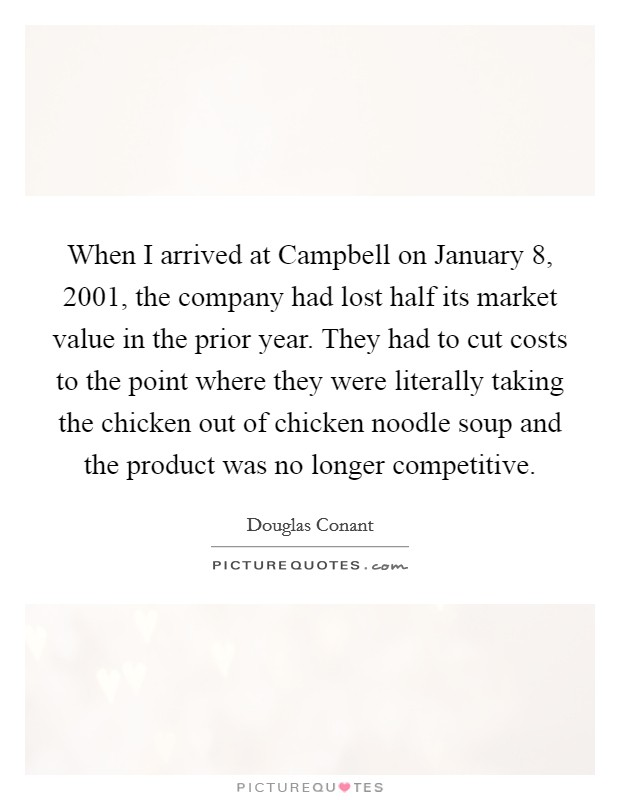 When I arrived at Campbell on January 8, 2001, the company had lost half its market value in the prior year. They had to cut costs to the point where they were literally taking the chicken out of chicken noodle soup and the product was no longer competitive Picture Quote #1
