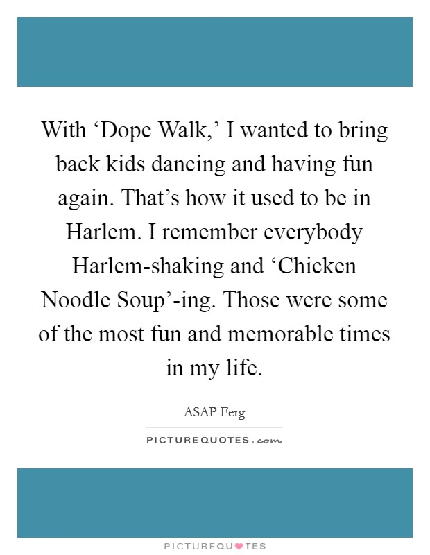 With 'Dope Walk,' I wanted to bring back kids dancing and having fun again. That's how it used to be in Harlem. I remember everybody Harlem-shaking and 'Chicken Noodle Soup'-ing. Those were some of the most fun and memorable times in my life Picture Quote #1