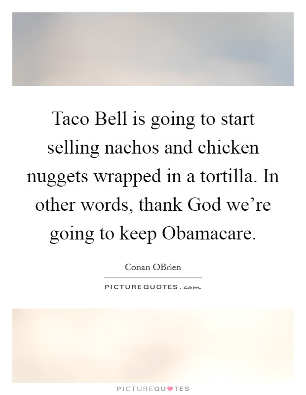 Taco Bell is going to start selling nachos and chicken nuggets wrapped in a tortilla. In other words, thank God we're going to keep Obamacare Picture Quote #1