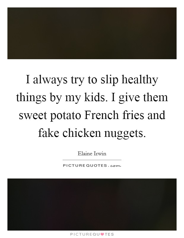 I always try to slip healthy things by my kids. I give them sweet potato French fries and fake chicken nuggets Picture Quote #1