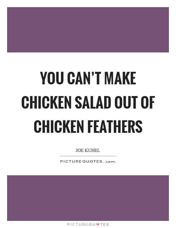 You can't make chicken salad out of chicken feathers Picture Quote #1