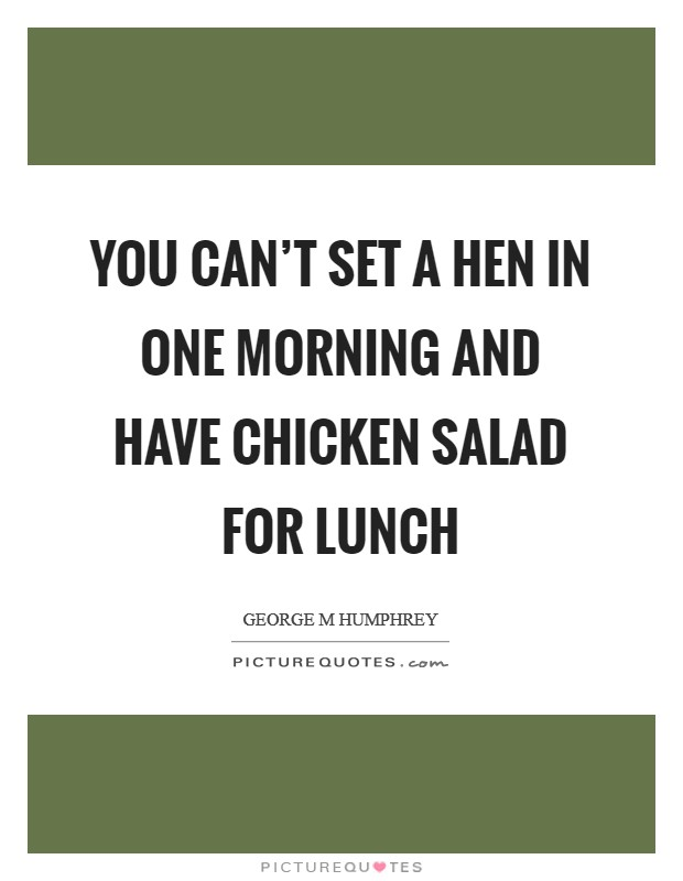 You can't set a hen in one morning and have chicken salad for lunch Picture Quote #1