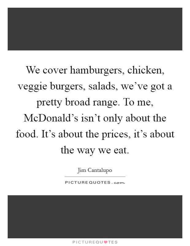 We cover hamburgers, chicken, veggie burgers, salads, we've got a pretty broad range. To me, McDonald's isn't only about the food. It's about the prices, it's about the way we eat Picture Quote #1