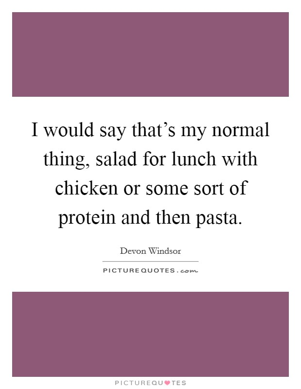 I would say that's my normal thing, salad for lunch with chicken or some sort of protein and then pasta Picture Quote #1