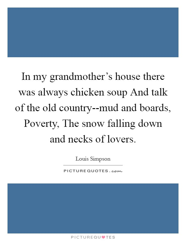 In my grandmother's house there was always chicken soup And talk of the old country--mud and boards, Poverty, The snow falling down and necks of lovers Picture Quote #1