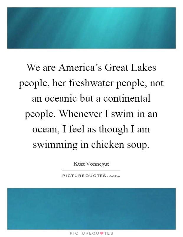 We are America's Great Lakes people, her freshwater people, not an oceanic but a continental people. Whenever I swim in an ocean, I feel as though I am swimming in chicken soup Picture Quote #1