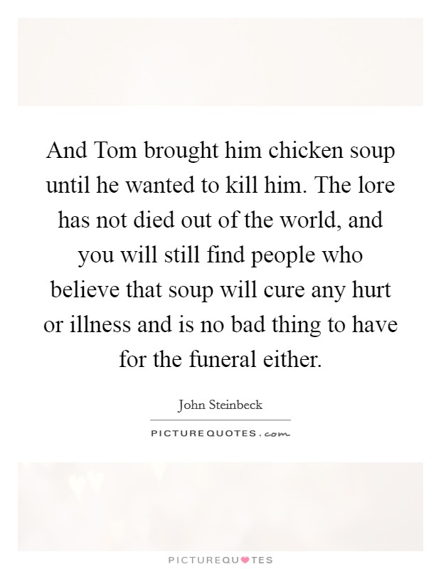 And Tom brought him chicken soup until he wanted to kill him. The lore has not died out of the world, and you will still find people who believe that soup will cure any hurt or illness and is no bad thing to have for the funeral either Picture Quote #1