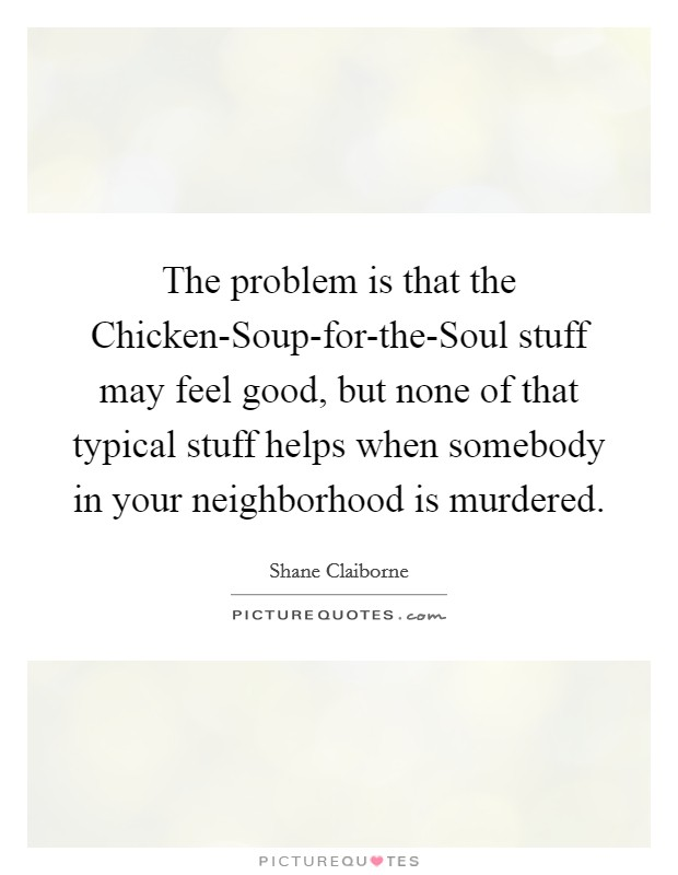 The problem is that the Chicken-Soup-for-the-Soul stuff may feel good, but none of that typical stuff helps when somebody in your neighborhood is murdered Picture Quote #1