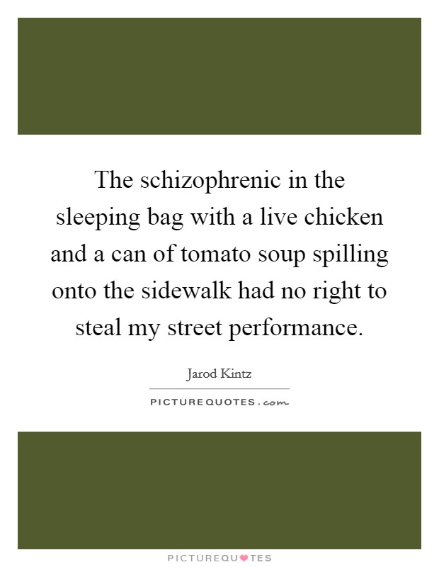 The schizophrenic in the sleeping bag with a live chicken and a can of tomato soup spilling onto the sidewalk had no right to steal my street performance Picture Quote #1
