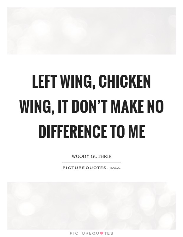 Left wing, chicken wing, it don't make no difference to me Picture Quote #1