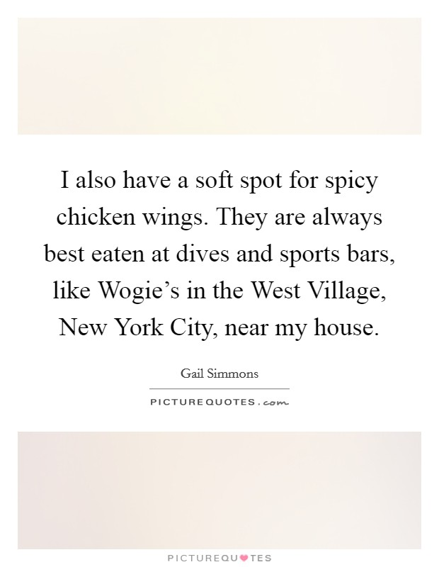 I also have a soft spot for spicy chicken wings. They are always best eaten at dives and sports bars, like Wogie's in the West Village, New York City, near my house Picture Quote #1