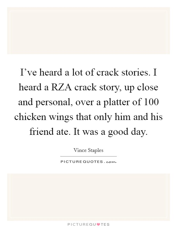 I've heard a lot of crack stories. I heard a RZA crack story, up close and personal, over a platter of 100 chicken wings that only him and his friend ate. It was a good day Picture Quote #1