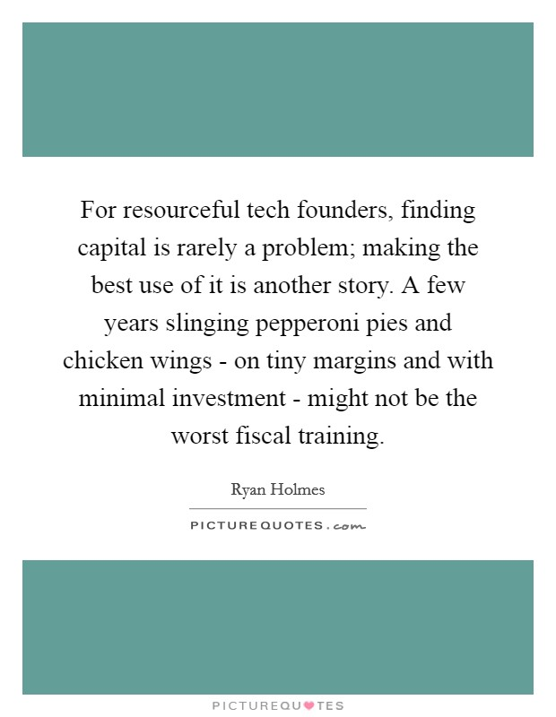 For resourceful tech founders, finding capital is rarely a problem; making the best use of it is another story. A few years slinging pepperoni pies and chicken wings - on tiny margins and with minimal investment - might not be the worst fiscal training Picture Quote #1